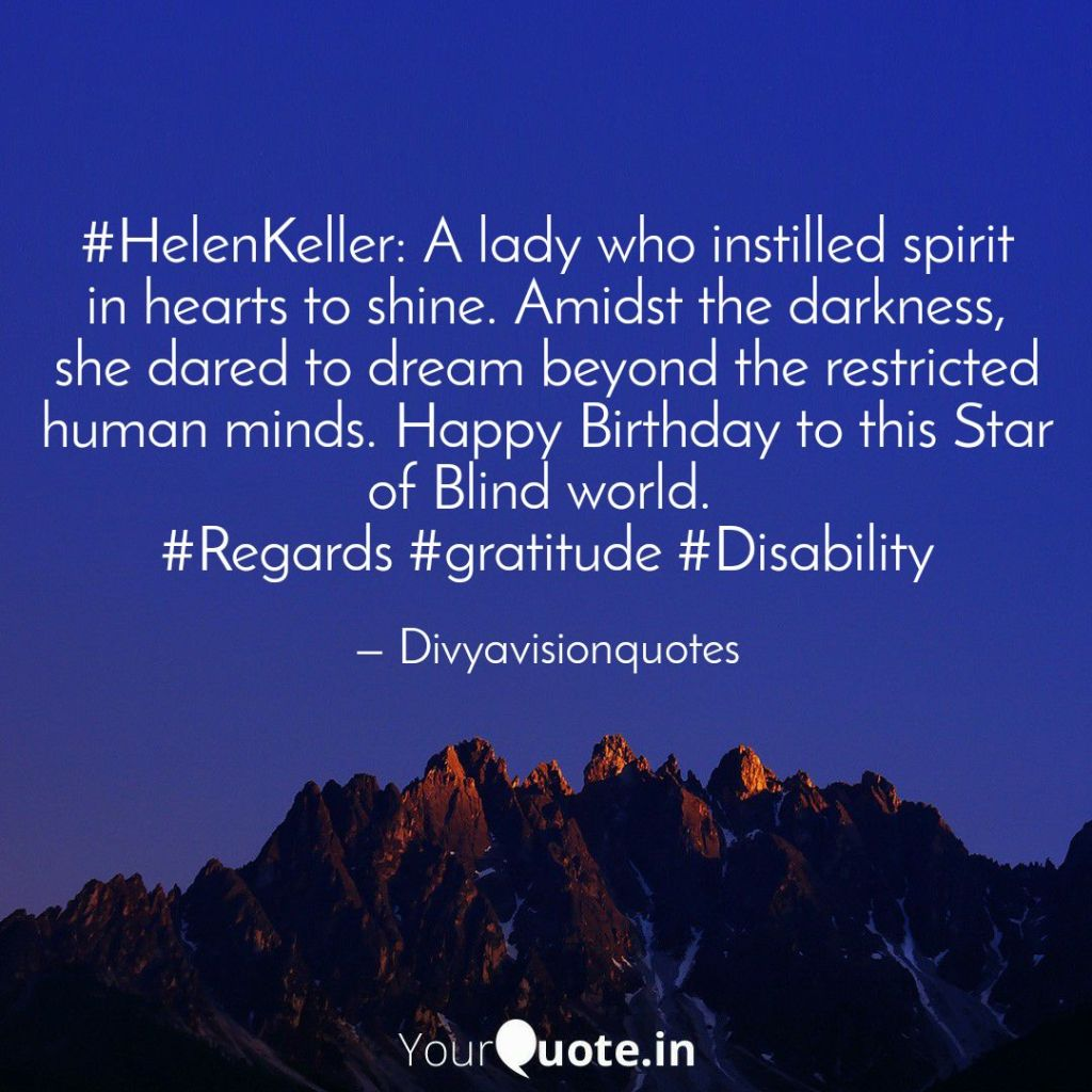 #HelenKeller: A lady who instilled spirit in hearts to shine. Amidst the darkness, she dared to dream beyond the restricted human minds. Happy Birthday to this Star of Blind world.  #Regards #gratitude #Divyavisionquotes