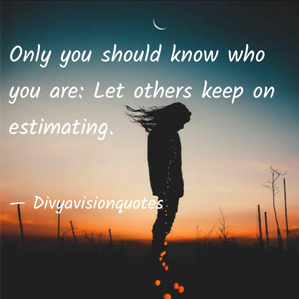 Only you should know who you are: Let others keep on estimating. #Divyavisionquotes