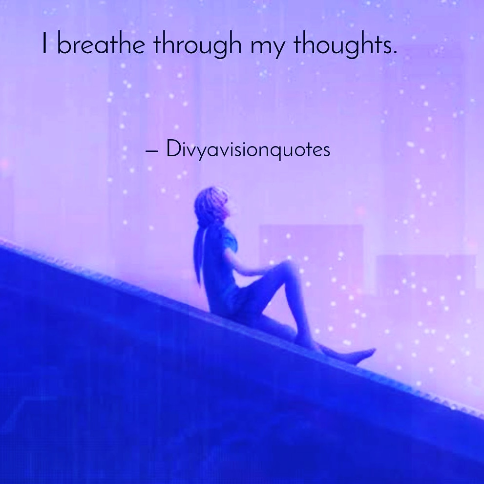 I breathe through my thoughts.  #Divyavisionquotes