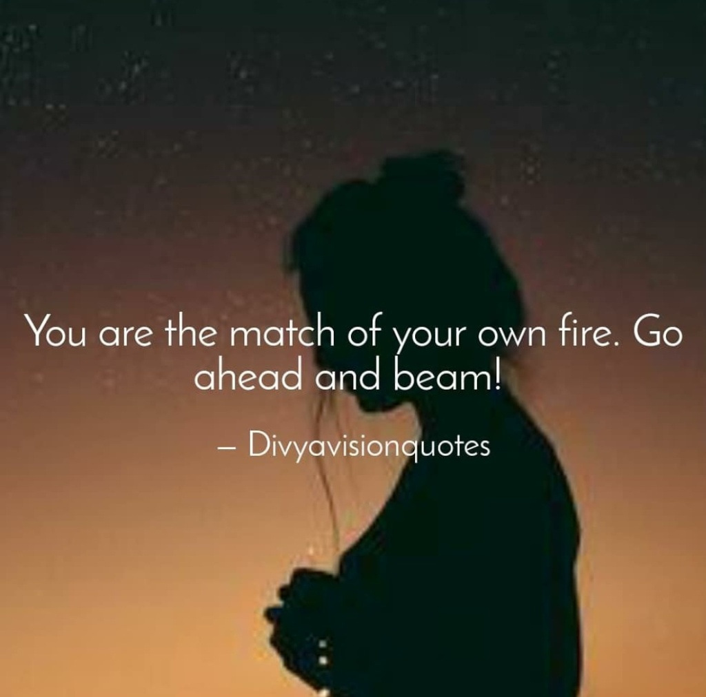You are the match of your own fire. Go ahead and beam! #Divyavisionquotes