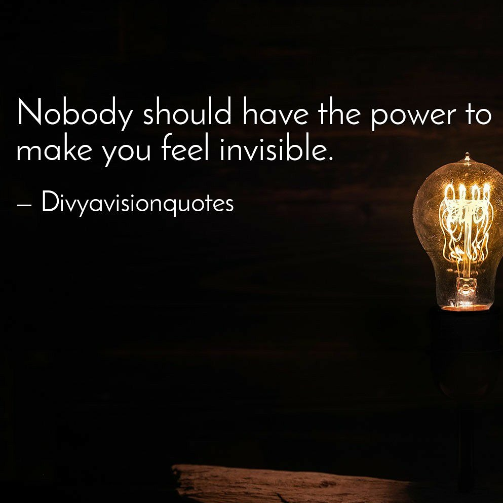 Nobody should have the power to make you feel invisible. #Divyavisionquotes