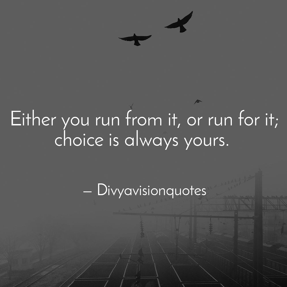 Either you run from it, or run for it; choice is always yours. #divyavisionquotes