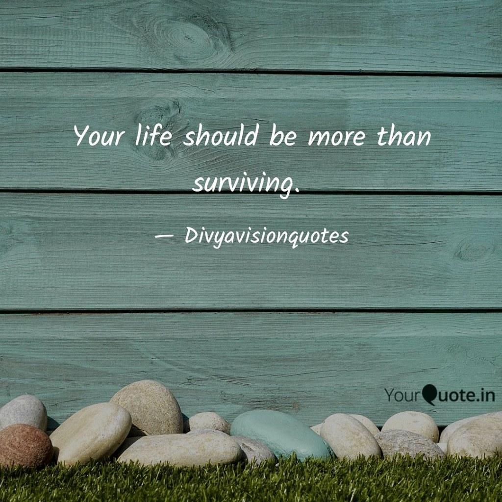 Your life should be more than surviving. #Divyavisionquotes