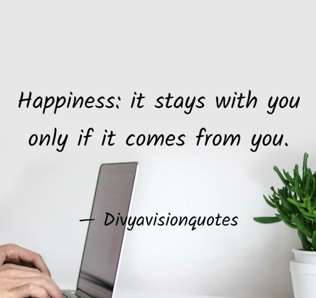 Happiness: it stays with you only if it comes from you. #Divyavisionquotes