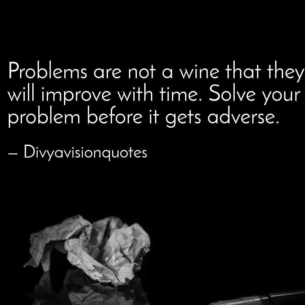 Problems are not a wine that they will improve with time. Solve your problem before it gets adverse. #divyavisionquotes