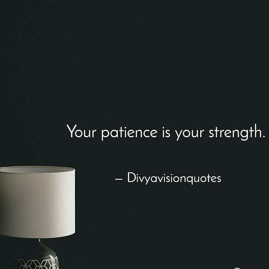 Your patience is your strength.  #Divyavisionquotes